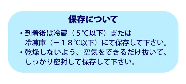 保存について・到着後は冷蔵(5℃以下)または冷凍庫(−18℃以下)にて保存して下さい。・乾燥しないよう、空気をできるだけ抜いて、しっかり密封して保存して下さい。