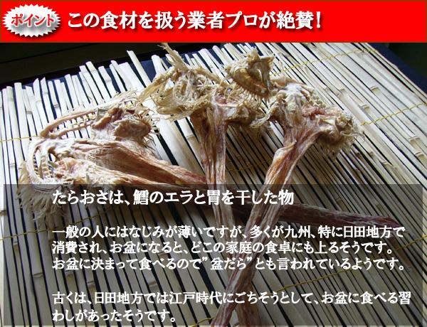 """ポイント この食材を扱う業者プロが絶賛! たらおさは、鱈のエラと胃を干した物 一般の人にはなじみが薄いですが、多くが九州、特に日田地方で消費され、お盆になると、どこの家庭の食卓にも上るそうです。 お盆に決まって食べるので""""盆だら""""とも言われているようです。 古くは、日田地方では江戸時代にごちそうとして、お盆に食べる習わしがあったそうです。"""