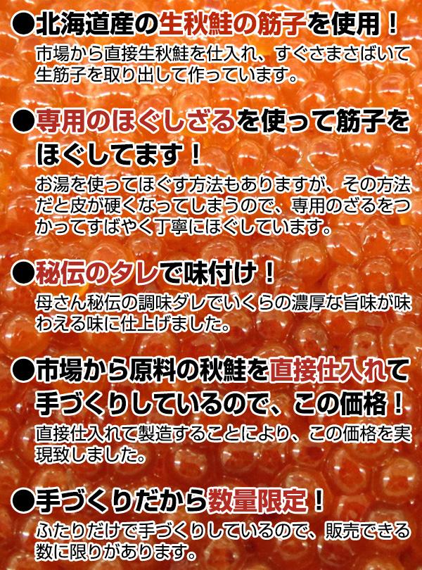 ●北海道産の生秋鮭の筋子を使用!市場から直接生秋鮭を仕入れ、すぐさまさばいて生筋子を取り出して作っています。 ●専用のほぐしざるを使って筋子をほぐしてます!お湯を使ってほぐす方法もありますが、その方法だと皮が硬くなってしまうので、専用のざるをつかってすばやく丁寧にほぐしています。 ●秘伝のタレで味付け!母さん秘伝の調味ダレでいくらの濃厚な旨味が味わえる味に仕上げました。 ●市場から原料の秋鮭を直接仕入れて手づくりしているので、この価格!直接仕入れて製造することにより、この価格を実現致しました。 ●手づくりだから数量限定!ふたりだけで手づくりしているので、販売できる数に限りがあります。