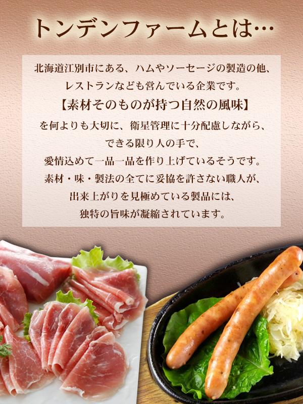 ●トンデンファームとは・・・ 北海道江別市にある、ハムやソーセージの製造の他、レストランなども営んでいる企業です。 【素材そのものが持つ自然の風味】を何よりも大切に、衛星管理に十分配慮しながら、できる限り人の手で、愛情込めて一品一品を作り上げているそうです。 素材・味・製法の全てに妥協を許さない職人が、出来上がりを見極めている製品には、独特の旨味が凝縮されています。