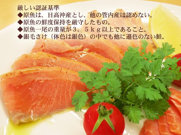 厳しい認証基準 ◆原魚は、日高沖産とし、他の管内産は認めない。 ◆原魚の鮮度保持を厳守したもの。 ◆原魚一尾の重量が3.5kg以上であること。 ◆銀毛さけ(体色は銀色)の中でも他に遜色のない鮭。
