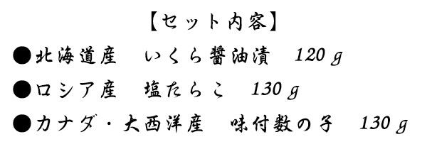 【セット内容】●北海道産 いくら醤油漬 120g●ロシア産 塩たらこ 130g●カナダ・大西洋産 味付数の子 130g