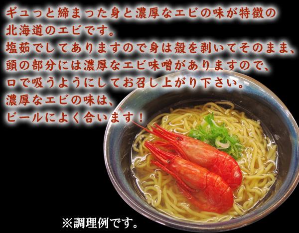 ギュっと締まった身と濃厚なエビの味が特徴の北海道のエビです。塩茹でしてありますので身は殻を剥いてそのまま、頭の部分には濃厚なエビ味噌がありますので、口で吸うようにしてお召し上がり下さい。濃厚なエビの味は、ビールによく合います! ※調理例です