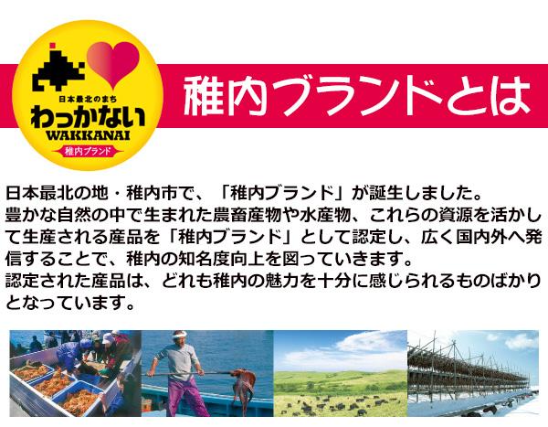 稚内ブランドとは 日本最北の地・稚内市で、「稚内ブランド」が誕生しました。豊かな自然の中で生まれた農畜産物や水産物、これらの資源を活かして生産される産品を「稚内ブランド」として認定し、広く国内外へ発信することで、稚内の知名度向上を図っていきます。認定された産品は、どれも稚内の魅力を十分に感じられるものばかりとなっています。